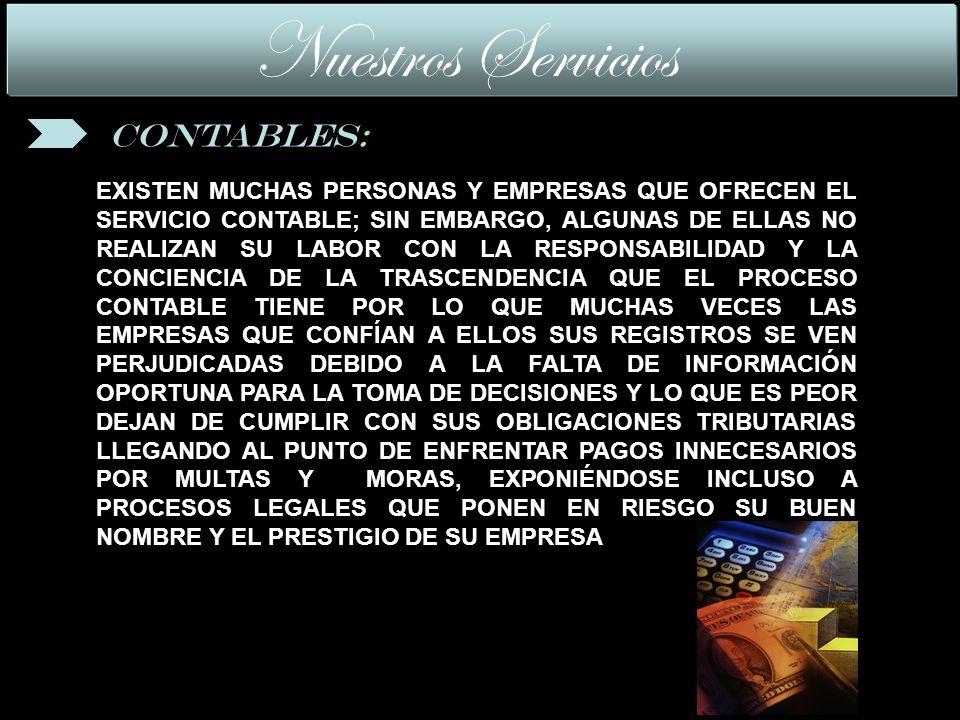 EXISTEN MUCHAS PERSONAS Y EMPRESAS QUE OFRECEN EL SERVICIO CONTABLE; SIN EMBARGO, ALGUNAS DE ELLAS NO REALIZAN SU LABOR CON LA RESPONSABILIDAD Y LA CONCIENCIA DE LA TRASCENDENCIA QUE EL PROCESO CONTABLE TIENE POR LO QUE MUCHAS VECES LAS EMPRESAS QUE CONFÍAN A ELLOS SUS REGISTROS SE VEN PERJUDICADAS DEBIDO A LA FALTA DE INFORMACIÓN OPORTUNA PARA LA TOMA DE DECISIONES Y LO QUE ES PEOR DEJAN DE CUMPLIR CON SUS OBLIGACIONES TRIBUTARIAS LLEGANDO AL PUNTO DE ENFRENTAR PAGOS INNECESARIOS POR MULTAS Y MORAS, EXPONIÉNDOSE INCLUSO A PROCESOS LEGALES QUE PONEN EN RIESGO SU BUEN NOMBRE Y EL PRESTIGIO DE SU EMPRESA Nuestros Servicios Contables: