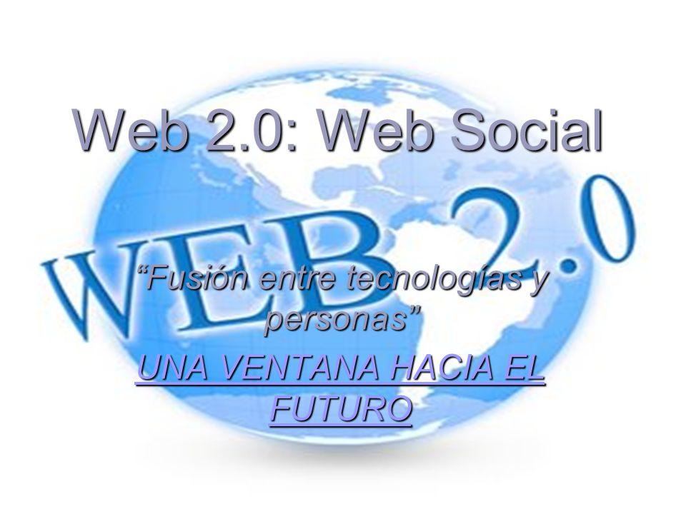 Web 2.0: Web Social Fusión entre tecnologías y personas UNA VENTANA HACIA EL FUTURO UNA VENTANA HACIA EL FUTURO