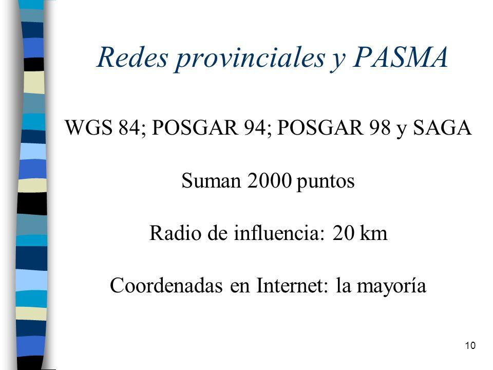 10 Redes provinciales y PASMA WGS 84; POSGAR 94; POSGAR 98 y SAGA Suman 2000 puntos Radio de influencia: 20 km Coordenadas en Internet: la mayoría