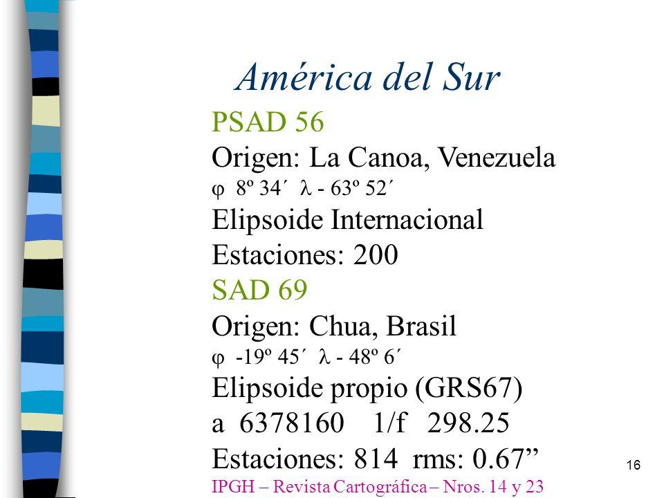 16 América del Sur PSAD 56 Origen: La Canoa, Venezuela º 34´ - 63º 52´ Elipsoide Internacional Estaciones: 200 SAD 69 Origen: Chua, Brasil -19º 45´ -