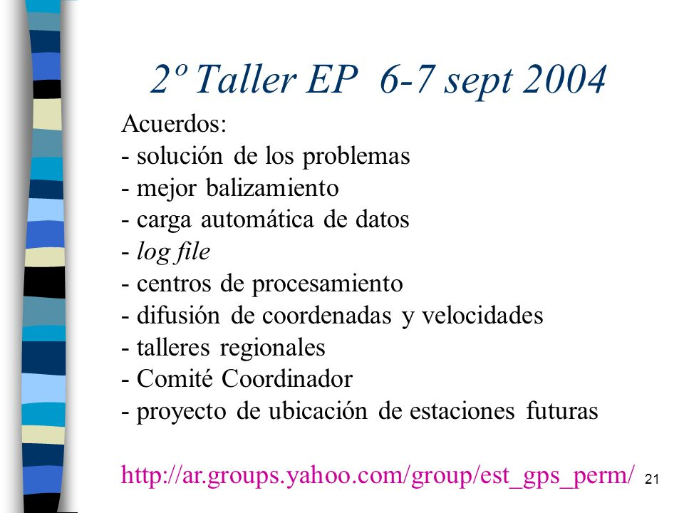 21 2º Taller EP 6-7 sept 2004 Acuerdos: - solución de los problemas - mejor balizamiento - carga automática de datos - log file - centros de procesami