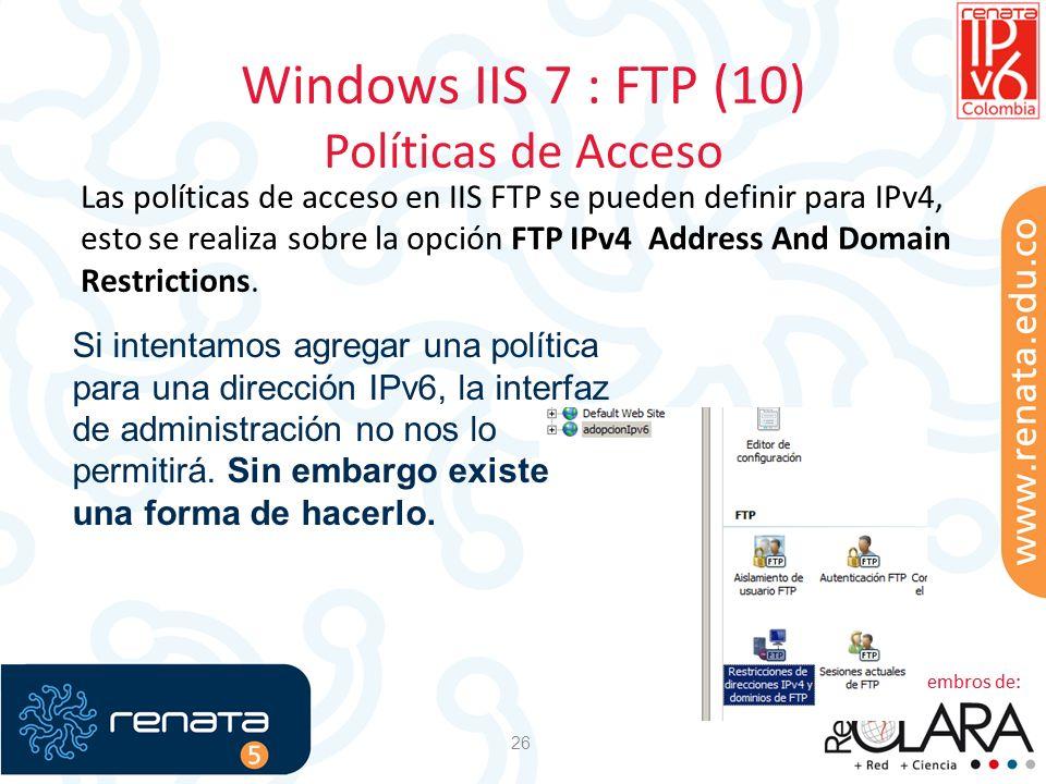 Windows IIS 7 : FTP (10) Políticas de Acceso 26 Las políticas de acceso en IIS FTP se pueden definir para IPv4, esto se realiza sobre la opción FTP IP