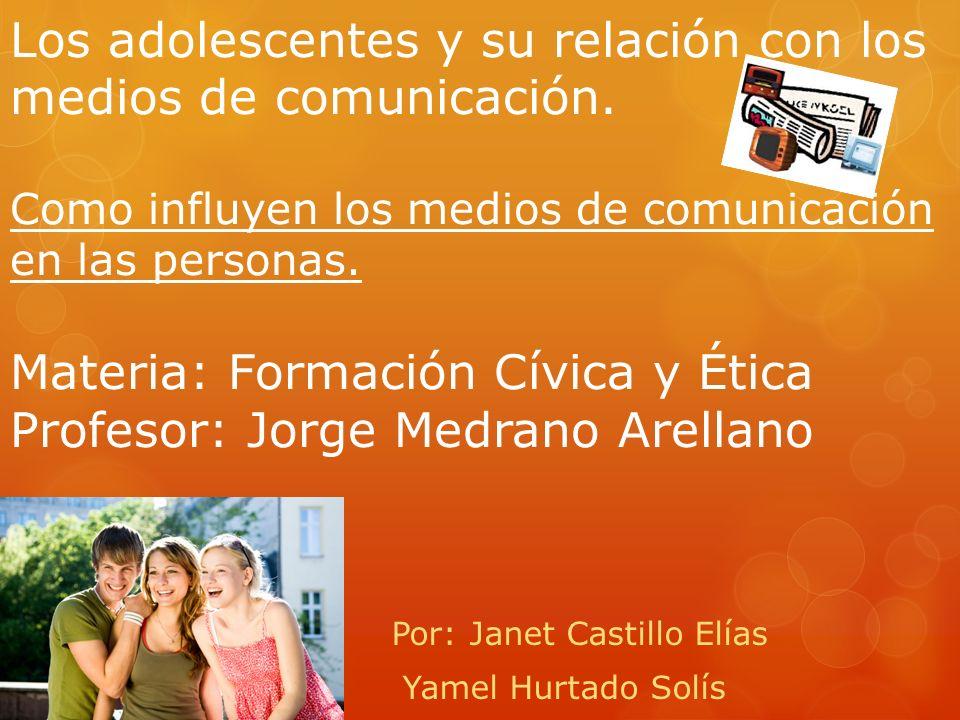 Los adolescentes y su relación con los medios de comunicación. Como influyen los medios de comunicación en las personas. Materia: Formación Cívica y É
