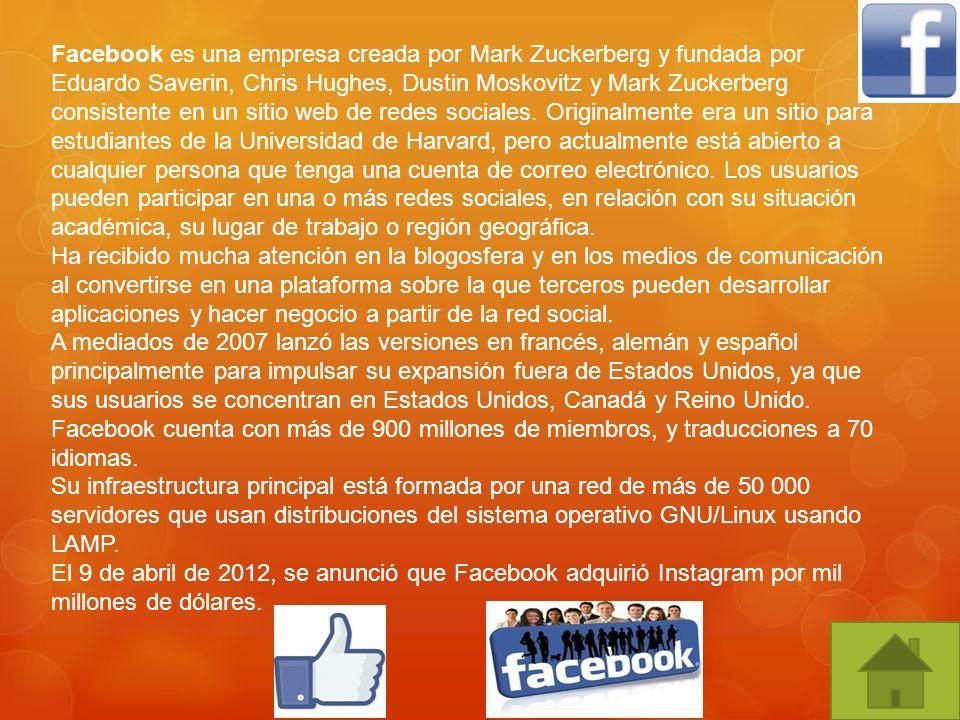 Facebook es una empresa creada por Mark Zuckerberg y fundada por Eduardo Saverin, Chris Hughes, Dustin Moskovitz y Mark Zuckerberg consistente en un s