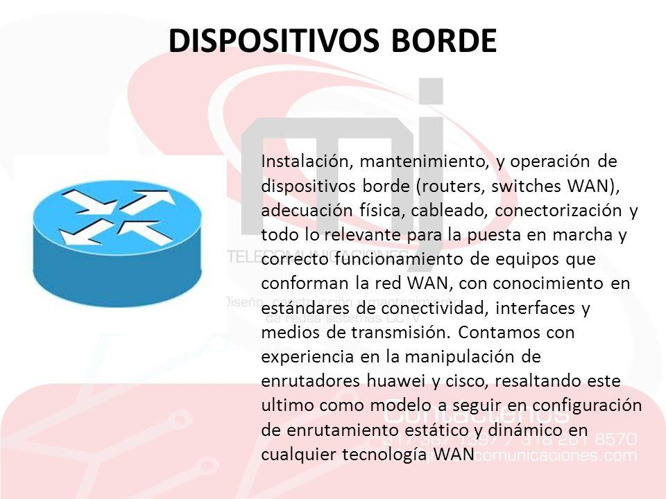 DISPOSITIVOS BORDE Instalación, mantenimiento, y operación de dispositivos borde (routers, switches WAN), adecuación física, cableado, conectorización