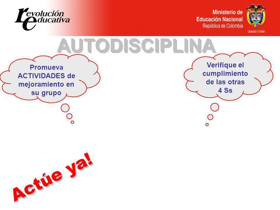Verifique el cumplimiento de las otras 4 Ss Promueva ACTIVIDADES de mejoramiento en su grupo Actúe ya.