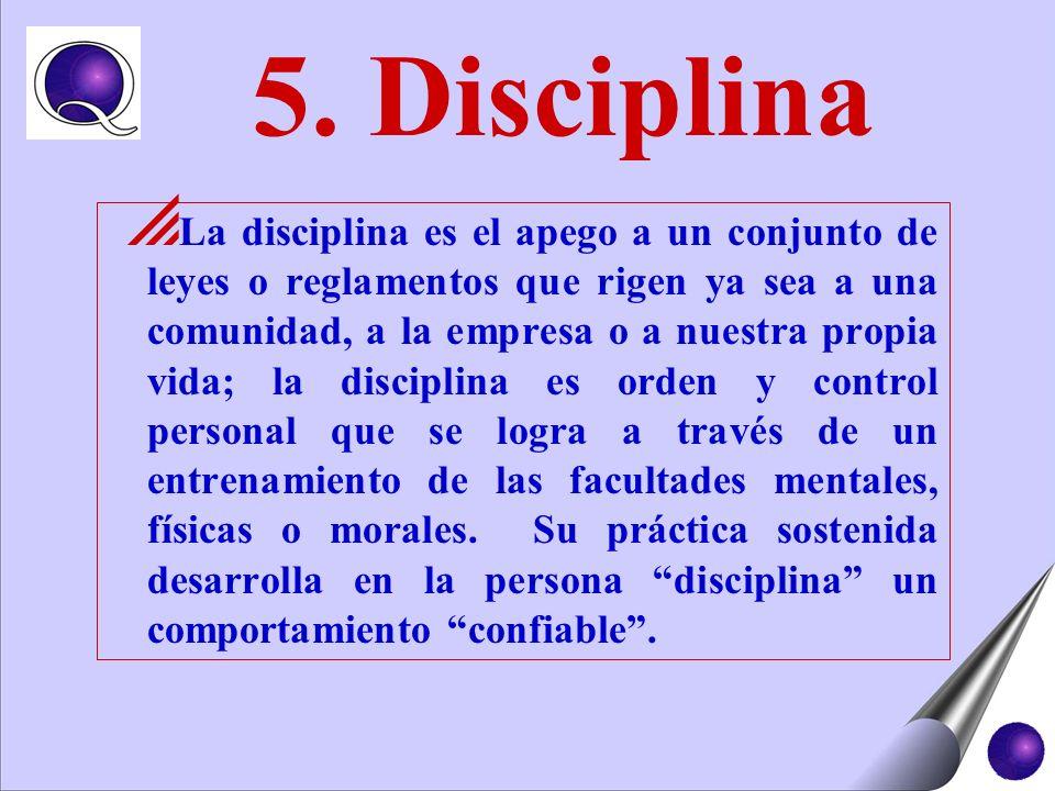 5. Disciplina La disciplina es el apego a un conjunto de leyes o reglamentos que rigen ya sea a una comunidad, a la empresa o a nuestra propia vida; l