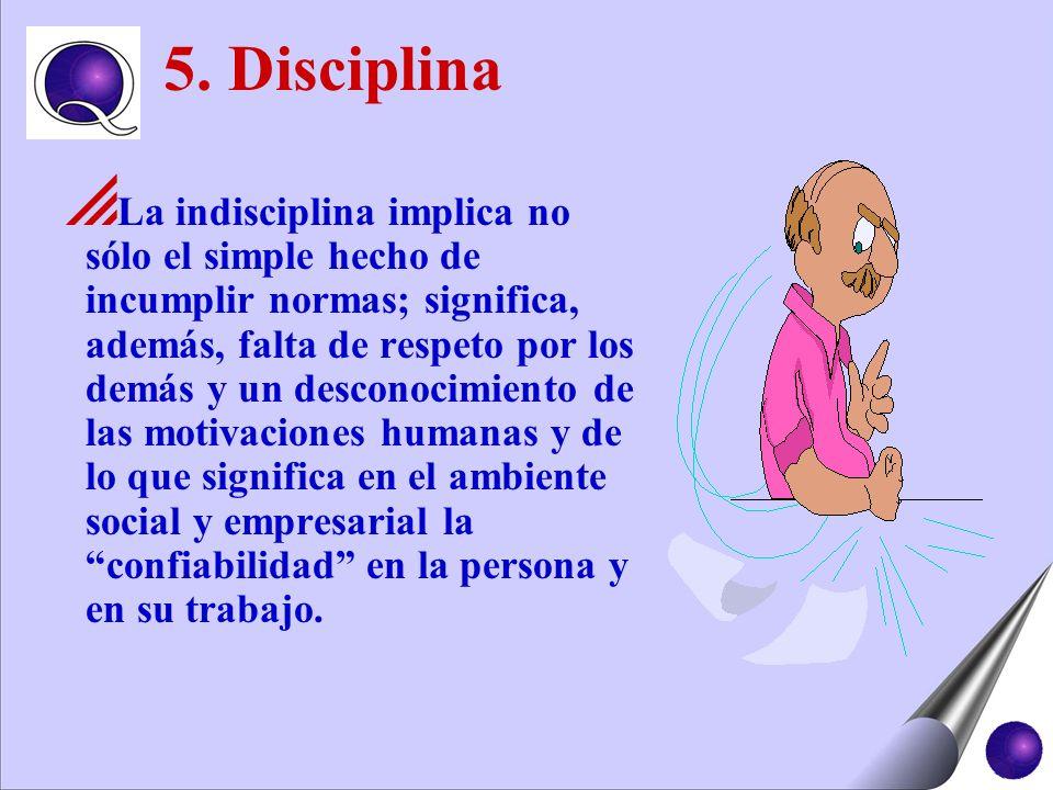 5. Disciplina La indisciplina implica no sólo el simple hecho de incumplir normas; significa, además, falta de respeto por los demás y un desconocimie