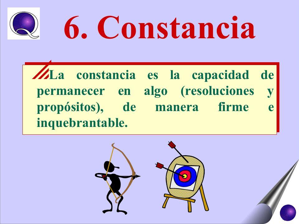 6. Constancia La constancia es la capacidad de permanecer en algo (resoluciones y propósitos), de manera firme e inquebrantable.