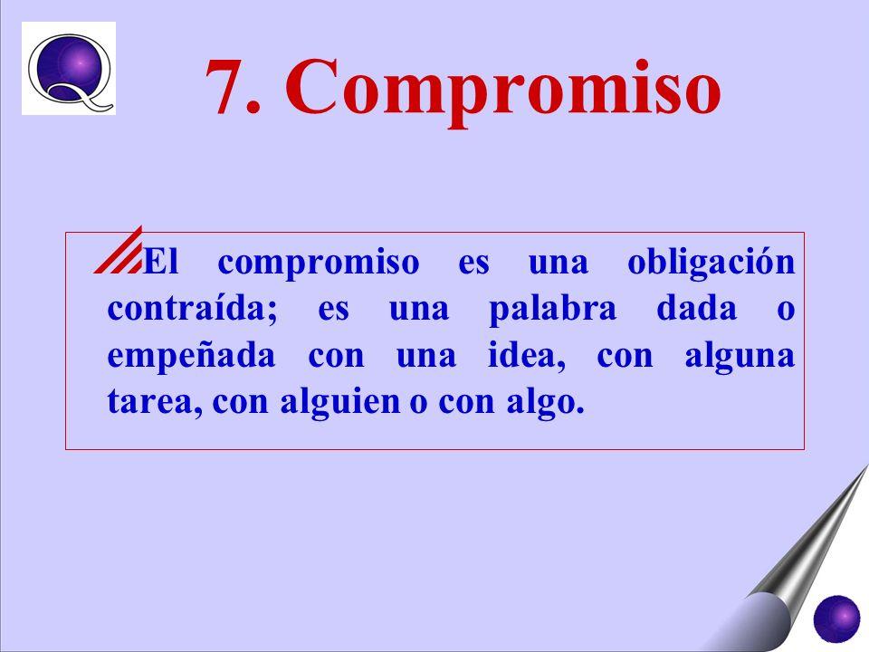 7. Compromiso El compromiso es una obligación contraída; es una palabra dada o empeñada con una idea, con alguna tarea, con alguien o con algo.