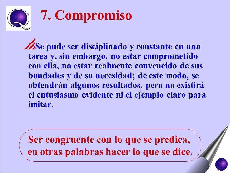 7. Compromiso Se pude ser disciplinado y constante en una tarea y, sin embargo, no estar comprometido con ella, no estar realmente convencido de sus b