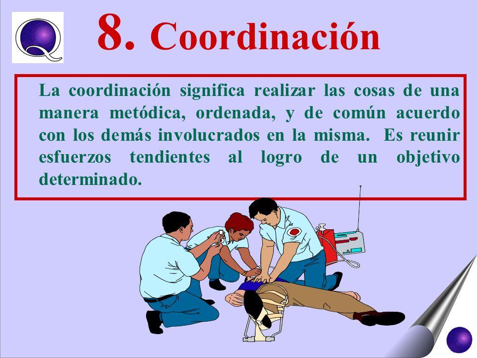 8. Coordinación La coordinación significa realizar las cosas de una manera metódica, ordenada, y de común acuerdo con los demás involucrados en la mis