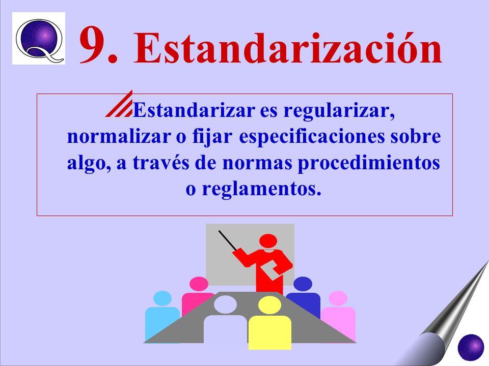 9. Estandarización Estandarizar es regularizar, normalizar o fijar especificaciones sobre algo, a través de normas procedimientos o reglamentos.