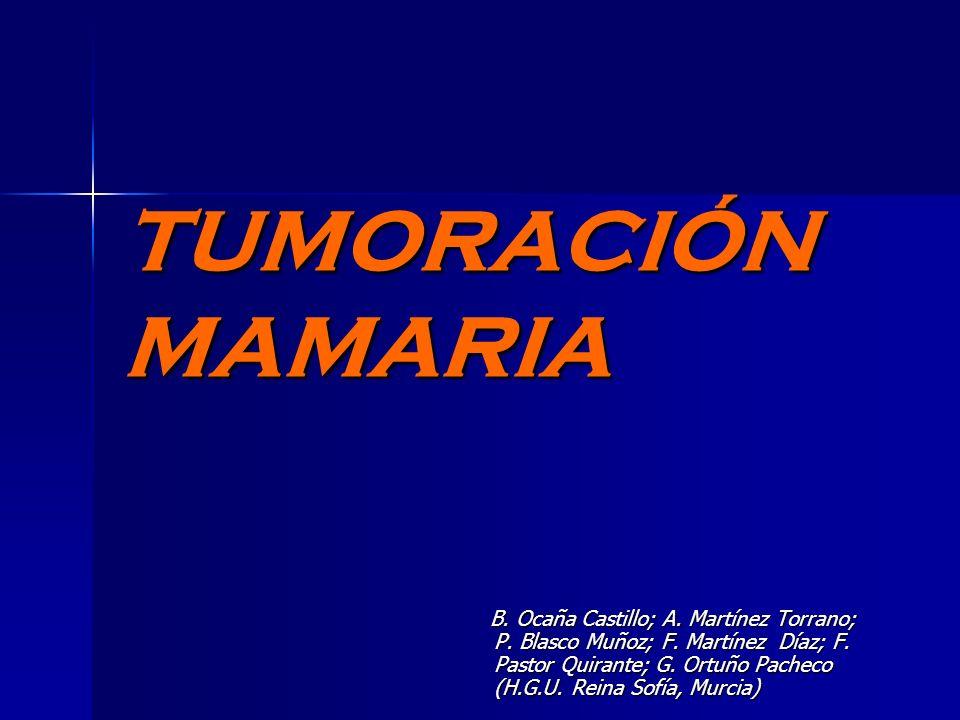 TUMORACIÓN MAMARIA B. Ocaña Castillo; A. Martínez Torrano; P. Blasco Muñoz; F. Martínez Díaz; F. Pastor Quirante; G. Ortuño Pacheco (H.G.U. Reina Sofí