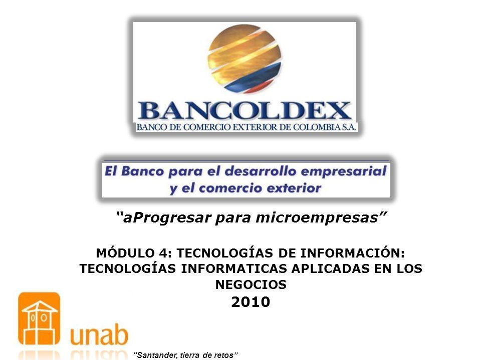 aProgresar para microempresas MÓDULO 4: TECNOLOGÍAS DE INFORMACIÓN: TECNOLOGÍAS INFORMATICAS APLICADAS EN LOS NEGOCIOS 2010 Santander, tierra de retos
