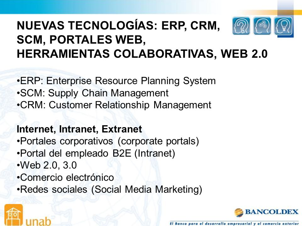 NUEVAS TECNOLOGÍAS: ERP, CRM, SCM, PORTALES WEB, HERRAMIENTAS COLABORATIVAS, WEB 2.0 ERP: Enterprise Resource Planning System SCM: Supply Chain Manage