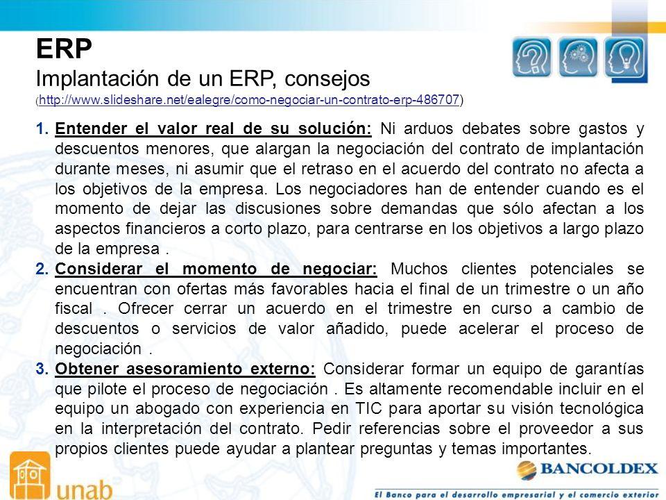 Implantación de un ERP, consejos ( http://www.slideshare.net/ealegre/como-negociar-un-contrato-erp-486707) http://www.slideshare.net/ealegre/como-negociar-un-contrato-erp-486707 1.Entender el valor real de su solución: Ni arduos debates sobre gastos y descuentos menores, que alargan la negociación del contrato de implantación durante meses, ni asumir que el retraso en el acuerdo del contrato no afecta a los objetivos de la empresa.