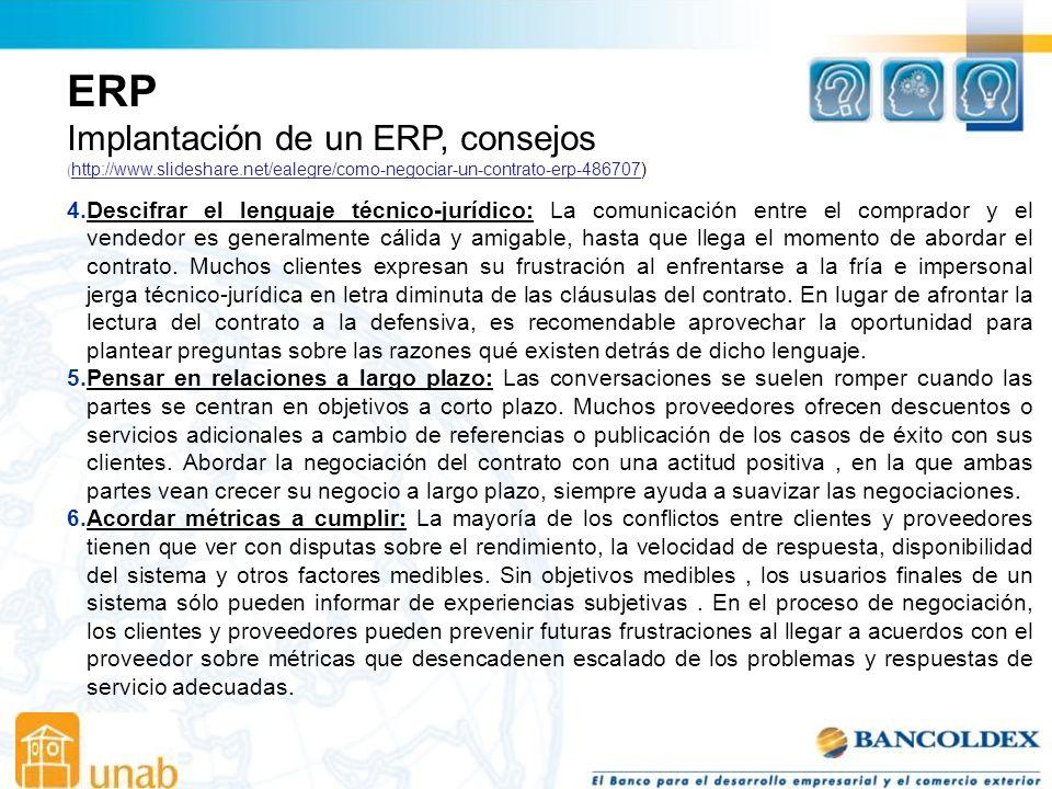 ERP Implantación de un ERP, consejos ( http://www.slideshare.net/ealegre/como-negociar-un-contrato-erp-486707) http://www.slideshare.net/ealegre/como-negociar-un-contrato-erp-486707 4.Descifrar el lenguaje técnico-jurídico: La comunicación entre el comprador y el vendedor es generalmente cálida y amigable, hasta que llega el momento de abordar el contrato.