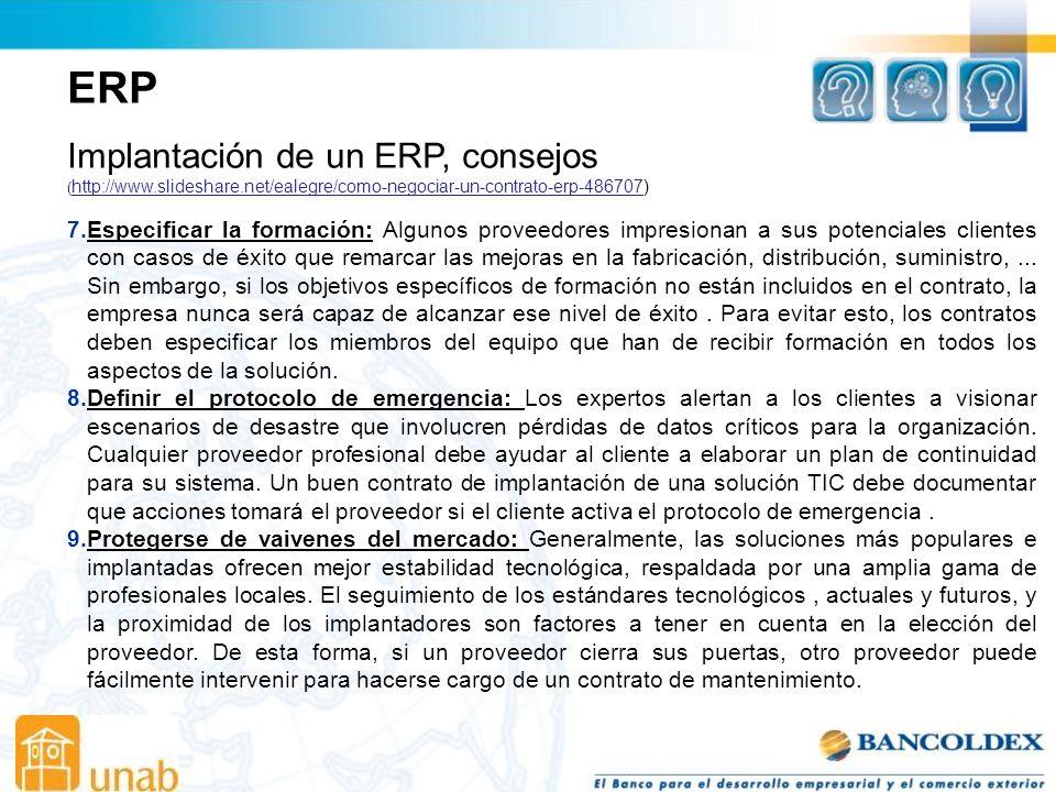 ERP Implantación de un ERP, consejos ( http://www.slideshare.net/ealegre/como-negociar-un-contrato-erp-486707) http://www.slideshare.net/ealegre/como-negociar-un-contrato-erp-486707 7.Especificar la formación: Algunos proveedores impresionan a sus potenciales clientes con casos de éxito que remarcar las mejoras en la fabricación, distribución, suministro,...