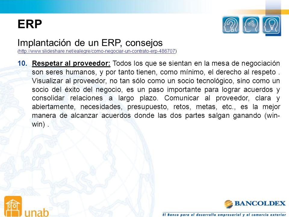 ERP Implantación de un ERP, consejos ( http://www.slideshare.net/ealegre/como-negociar-un-contrato-erp-486707) http://www.slideshare.net/ealegre/como-negociar-un-contrato-erp-486707 10.Respetar al proveedor: Todos los que se sientan en la mesa de negociación son seres humanos, y por tanto tienen, como mínimo, el derecho al respeto.