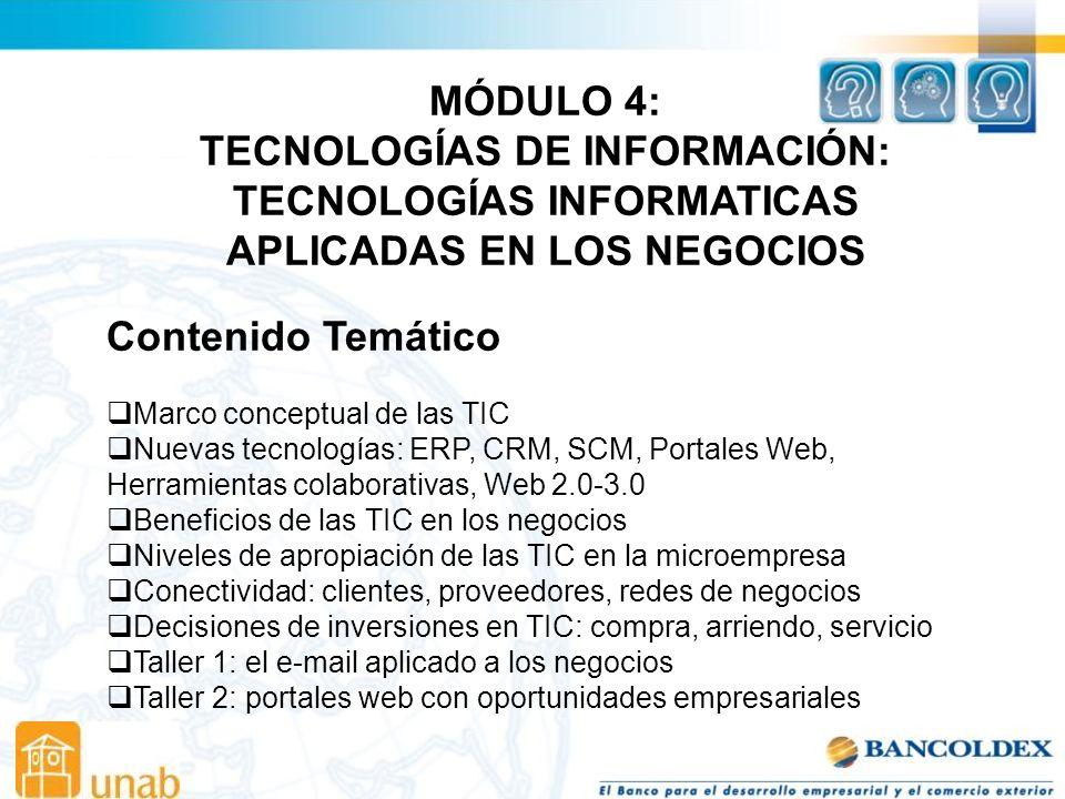 MÓDULO 4: TECNOLOGÍAS DE INFORMACIÓN: TECNOLOGÍAS INFORMATICAS APLICADAS EN LOS NEGOCIOS Contenido Temático Marco conceptual de las TIC Nuevas tecnologías: ERP, CRM, SCM, Portales Web, Herramientas colaborativas, Web 2.0-3.0 Beneficios de las TIC en los negocios Niveles de apropiación de las TIC en la microempresa Conectividad: clientes, proveedores, redes de negocios Decisiones de inversiones en TIC: compra, arriendo, servicio Taller 1: el e-mail aplicado a los negocios Taller 2: portales web con oportunidades empresariales