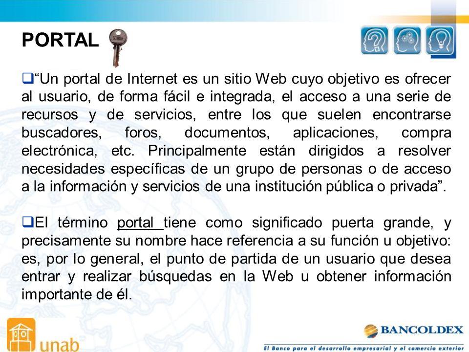 PORTAL Un portal de Internet es un sitio Web cuyo objetivo es ofrecer al usuario, de forma fácil e integrada, el acceso a una serie de recursos y de servicios, entre los que suelen encontrarse buscadores, foros, documentos, aplicaciones, compra electrónica, etc.