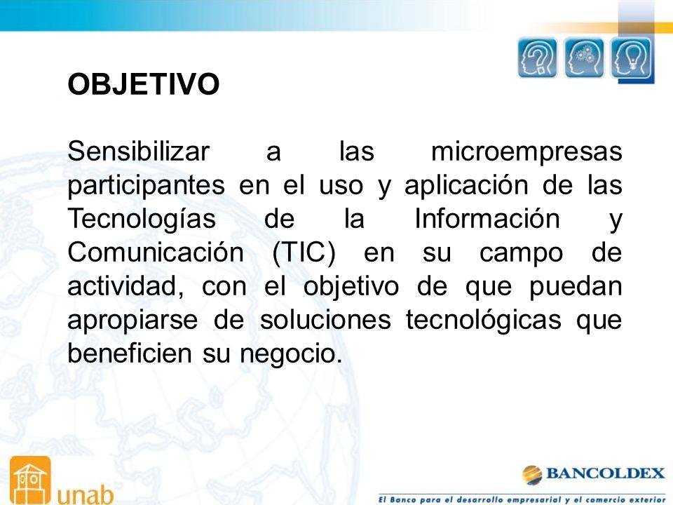 OBJETIVO Sensibilizar a las microempresas participantes en el uso y aplicación de las Tecnologías de la Información y Comunicación (TIC) en su campo de actividad, con el objetivo de que puedan apropiarse de soluciones tecnológicas que beneficien su negocio.
