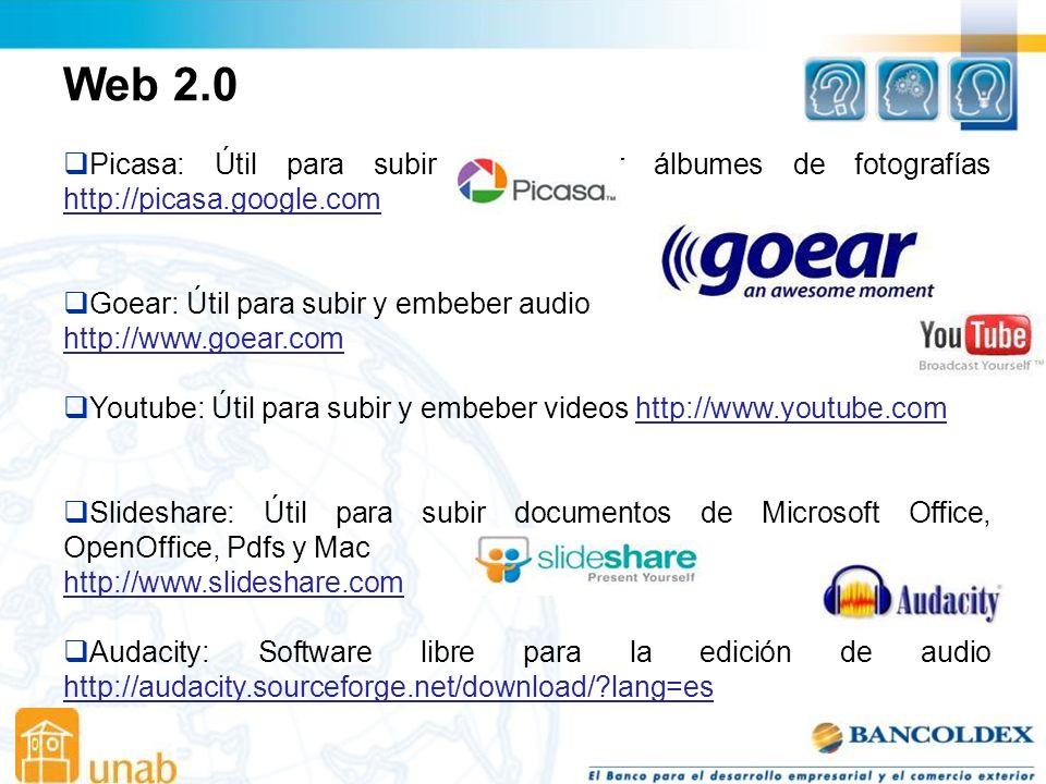 Web 2.0 Picasa: Útil para subir y embeber álbumes de fotografías http://picasa.google.com http://picasa.google.com Goear: Útil para subir y embeber audio http://www.goear.com Youtube: Útil para subir y embeber videos http://www.youtube.comhttp://www.youtube.com Slideshare: Útil para subir documentos de Microsoft Office, OpenOffice, Pdfs y Mac http://www.slideshare.com Audacity: Software libre para la edición de audio http://audacity.sourceforge.net/download/?lang=es http://audacity.sourceforge.net/download/?lang=es