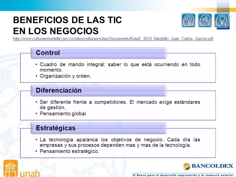BENEFICIOS DE LAS TIC EN LOS NEGOCIOS http://www.culturaemedellin.gov.co/sites/culturae/rutae/Documents/RutaE_2010_Medellin_Juan_Carlos_Garcia.pdf Cuadro de mando integral: saber lo que está ocurriendo en todo momento.
