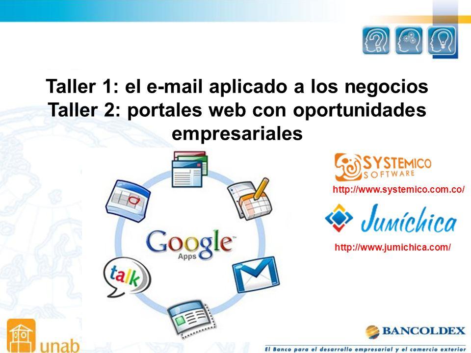 Taller 1: el e-mail aplicado a los negocios Taller 2: portales web con oportunidades empresariales http://www.systemico.com.co/ http://www.jumichica.com/