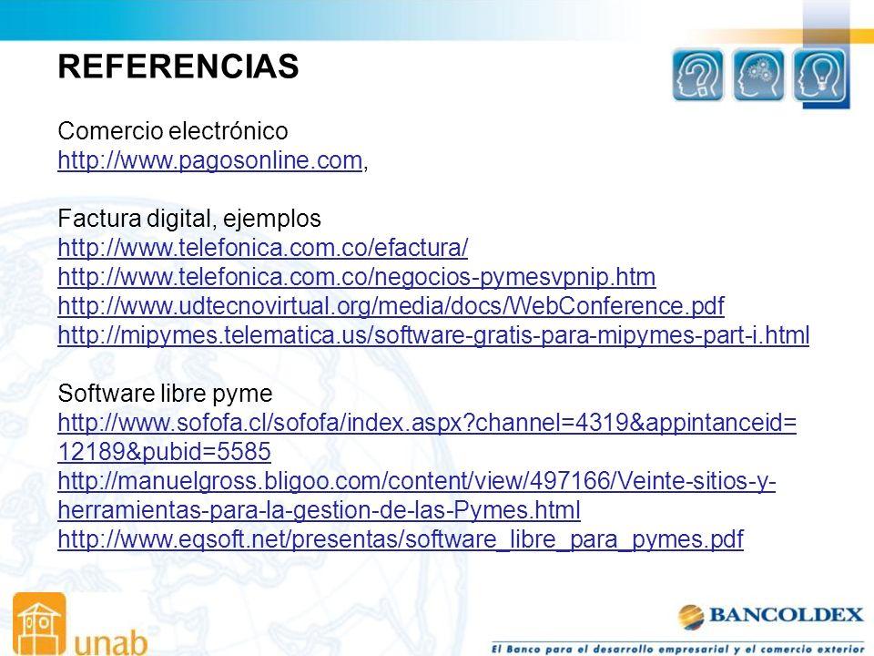 REFERENCIAS Comercio electrónico http://www.pagosonline.comhttp://www.pagosonline.com, Factura digital, ejemplos http://www.telefonica.com.co/efactura/ http://www.telefonica.com.co/negocios-pymesvpnip.htm http://www.udtecnovirtual.org/media/docs/WebConference.pdf http://mipymes.telematica.us/software-gratis-para-mipymes-part-i.html Software libre pyme http://www.sofofa.cl/sofofa/index.aspx?channel=4319&appintanceid= 12189&pubid=5585 http://manuelgross.bligoo.com/content/view/497166/Veinte-sitios-y- herramientas-para-la-gestion-de-las-Pymes.html http://www.eqsoft.net/presentas/software_libre_para_pymes.pdf