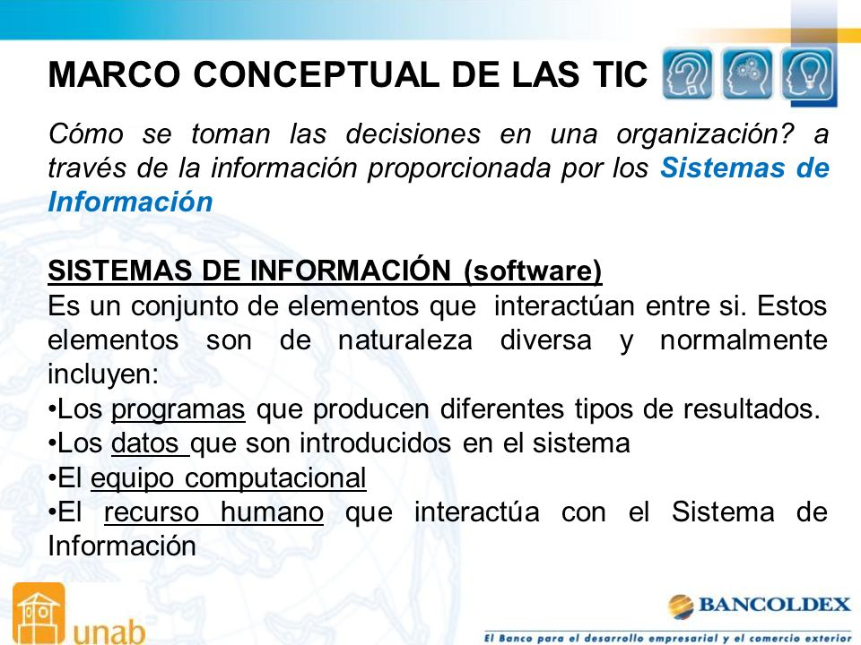 MARCO CONCEPTUAL DE LAS TIC SISTEMAS DE INFORMACIÓN (software) Un sistema de información definido técnicamente es un conjunto de componentes interrelacionados que recopilan, procesan, almacena y distribuye información para soportar la toma de decisiones y el control en la organización.