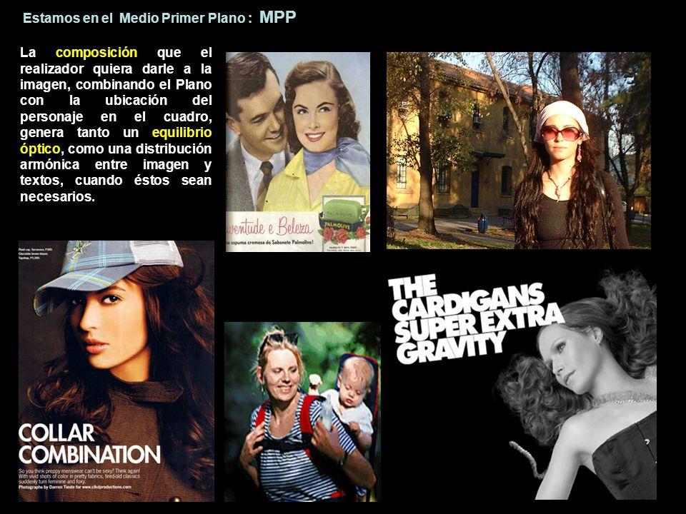 Estamos en el Medio Primer Plano : MPP La composición que el realizador quiera darle a la imagen, combinando el Plano con la ubicación del personaje e