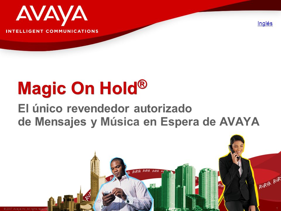 1 © 2007 Avaya Inc. All rights reserved. Magic On Hold ® El único revendedor autorizado de Mensajes y Música en Espera de AVAYA Inglés