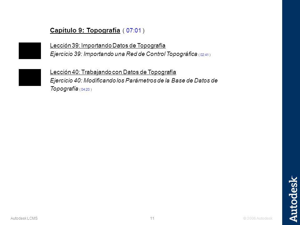 © 2006 Autodesk11 Autodesk LCMS Capítulo 9: Topografía ( 07:01 ) Lección 39: Importando Datos de Topografía Ejercicio 39: Importando una Red de Control Topográfica ( 02:41 ) Lección 40: Trabajando con Datos de Topografía Ejercicio 40: Modificando los Parámetros de la Base de Datos de Topografía ( 04:20 )