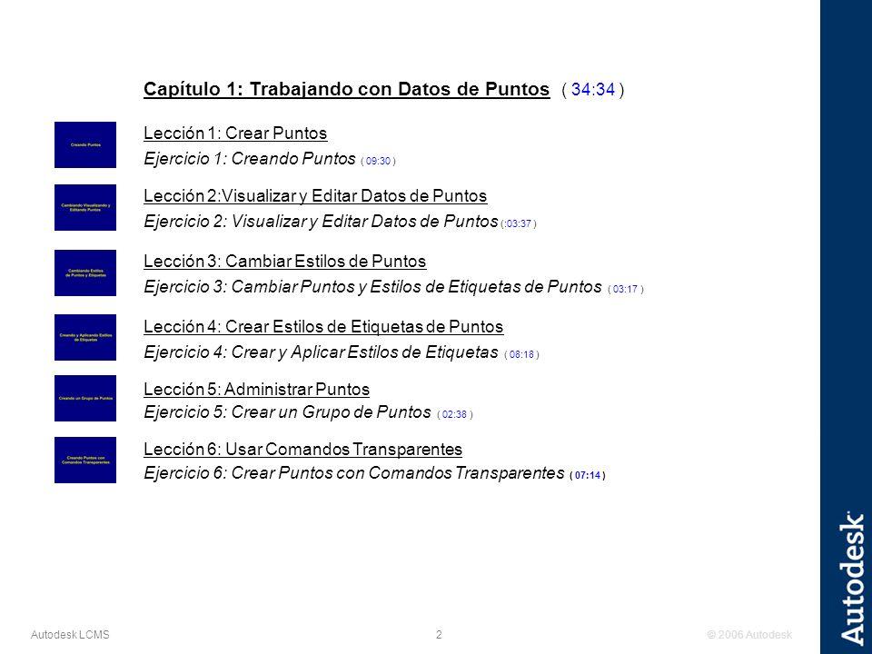 © 2006 Autodesk2 Autodesk LCMS Capítulo 1: Trabajando con Datos de Puntos ( 34:34 ) Lección 1: Crear Puntos Ejercicio 1: Creando Puntos ( 09:30 ) Lección 2:Visualizar y Editar Datos de Puntos Ejercicio 2: Visualizar y Editar Datos de Puntos (:03:37 ) Lección 3: Cambiar Estilos de Puntos Ejercicio 3: Cambiar Puntos y Estilos de Etiquetas de Puntos ( 03:17 ) Lección 4: Crear Estilos de Etiquetas de Puntos Ejercicio 4: Crear y Aplicar Estilos de Etiquetas ( 08:18 ) Lección 5: Administrar Puntos Ejercicio 5: Crear un Grupo de Puntos ( 02:38 ) Lección 6: Usar Comandos Transparentes Ejercicio 6: Crear Puntos con Comandos Transparentes ( 07:14 )