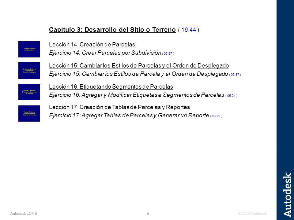 © 2006 Autodesk5 Autodesk LCMS Capítulo 3: Desarrollo del Sitio o Terreno ( 19:44 ) Lección 14: Creación de Parcelas Ejercicio 14: Crear Parcelas por Subdivisión ( 03:57 ) Lección 15: Cambiar los Estilos de Parcelas y el Orden de Desplegado Ejercicio 15: Cambiar los Estilos de Parcela y el Orden de Desplegado ( 03:57 ) Lección 16: Etiquetando Segmentos de Parcelas Ejercicio 16: Agregar y Modificar Etiquetas a Segmentos de Parcelas ( 05:21 ) Lección 17: Creación de Tablas de Parcelas y Reportes Ejercicio 17: Agregar Tablas de Parcelas y Generar un Reporte ( 06:29 )