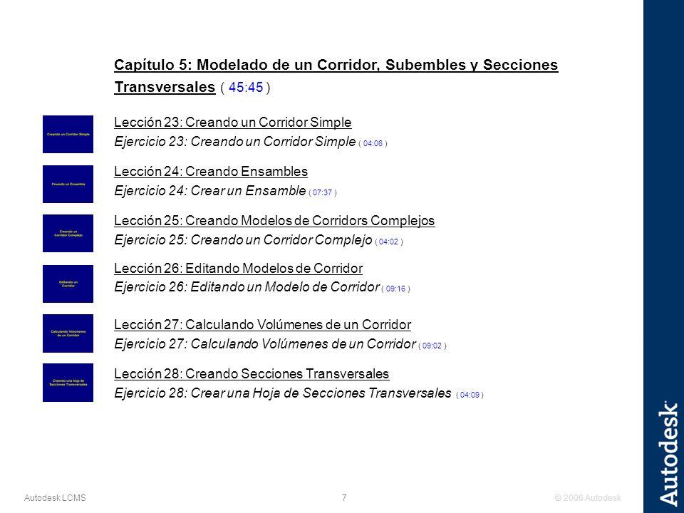 © 2006 Autodesk7 Autodesk LCMS Capítulo 5: Modelado de un Corridor, Subembles y Secciones Transversales ( 45:45 ) Lección 23: Creando un Corridor Simple Ejercicio 23: Creando un Corridor Simple ( 04:06 ) Lección 24: Creando Ensambles Ejercicio 24: Crear un Ensamble ( 07:37 ) Lección 25: Creando Modelos de Corridors Complejos Ejercicio 25: Creando un Corridor Complejo ( 04:02 ) Lección 26: Editando Modelos de Corridor Ejercicio 26: Editando un Modelo de Corridor ( 09:16 ) Lección 27: Calculando Volúmenes de un Corridor Ejercicio 27: Calculando Volúmenes de un Corridor ( 09:02 ) Lección 28: Creando Secciones Transversales Ejercicio 28: Crear una Hoja de Secciones Transversales ( 04:09 )