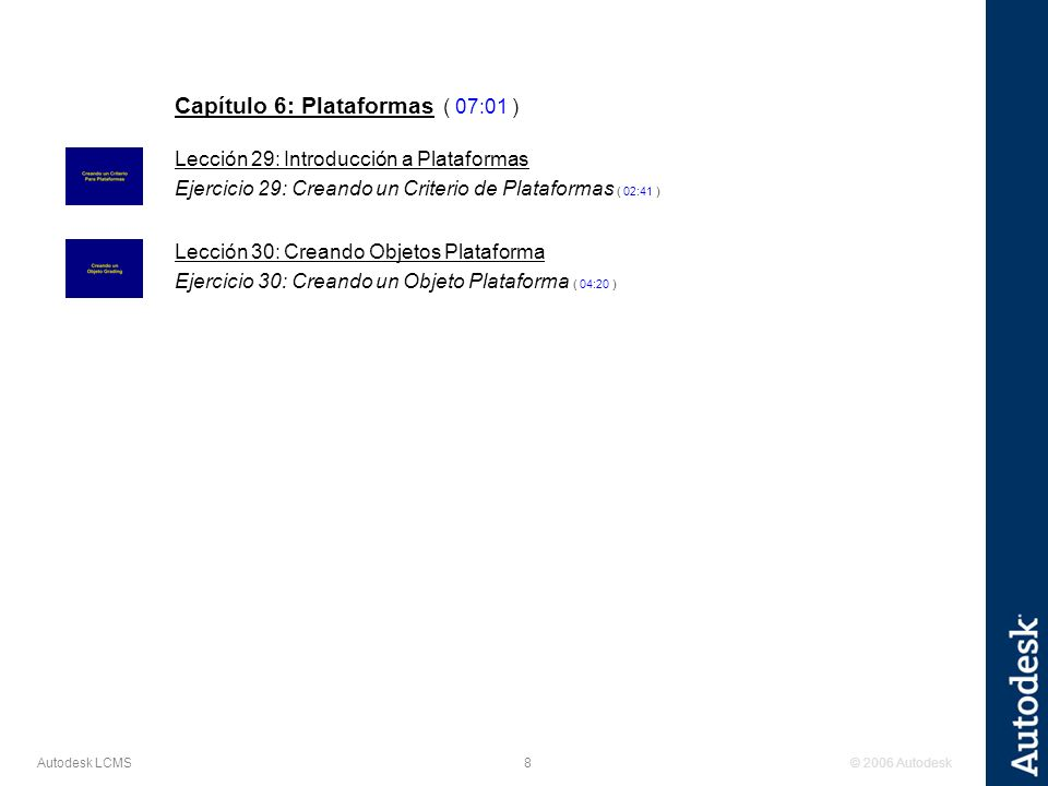 © 2006 Autodesk8 Autodesk LCMS Capítulo 6: Plataformas ( 07:01 ) Lección 29: Introducción a Plataformas Ejercicio 29: Creando un Criterio de Plataformas ( 02:41 ) Lección 30: Creando Objetos Plataforma Ejercicio 30: Creando un Objeto Plataforma ( 04:20 )