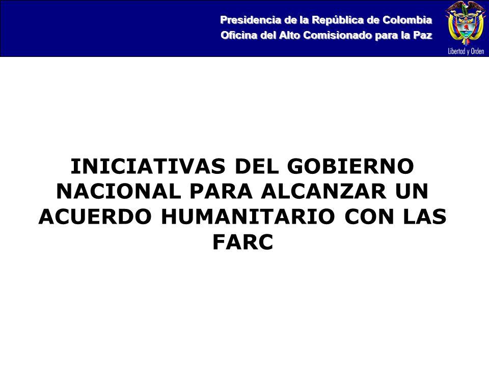Presidencia de la República de Colombia Oficina del Alto Comisionado para la Paz INICIATIVAS DEL GOBIERNO NACIONAL PARA ALCANZAR UN ACUERDO HUMANITARIO CON LAS FARC