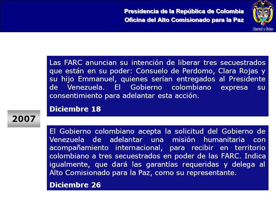 Presidencia de la República de Colombia Oficina del Alto Comisionado para la Paz 2007 Las FARC anuncian su intención de liberar tres secuestrados que están en su poder: Consuelo de Perdomo, Clara Rojas y su hijo Emmanuel, quienes serían entregados al Presidente de Venezuela.
