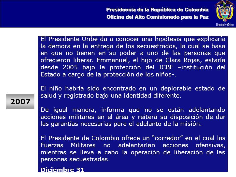 Presidencia de la República de Colombia Oficina del Alto Comisionado para la Paz 2007 El Presidente Uribe da a conocer una hipótesis que explicaría la demora en la entrega de los secuestrados, la cual se basa en que no tienen en su poder a uno de las personas que ofrecieron liberar.