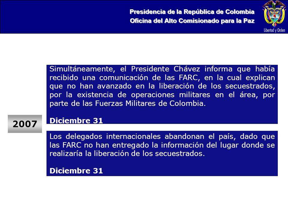 Presidencia de la República de Colombia Oficina del Alto Comisionado para la Paz 2007 Simultáneamente, el Presidente Chávez informa que había recibido una comunicación de las FARC, en la cual explican que no han avanzado en la liberación de los secuestrados, por la existencia de operaciones militares en el área, por parte de las Fuerzas Militares de Colombia.
