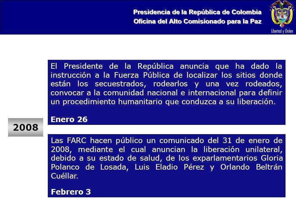 Presidencia de la República de Colombia Oficina del Alto Comisionado para la Paz 2008 El Presidente de la República anuncia que ha dado la instrucción a la Fuerza Pública de localizar los sitios donde están los secuestrados, rodearlos y una vez rodeados, convocar a la comunidad nacional e internacional para definir un procedimiento humanitario que conduzca a su liberación.