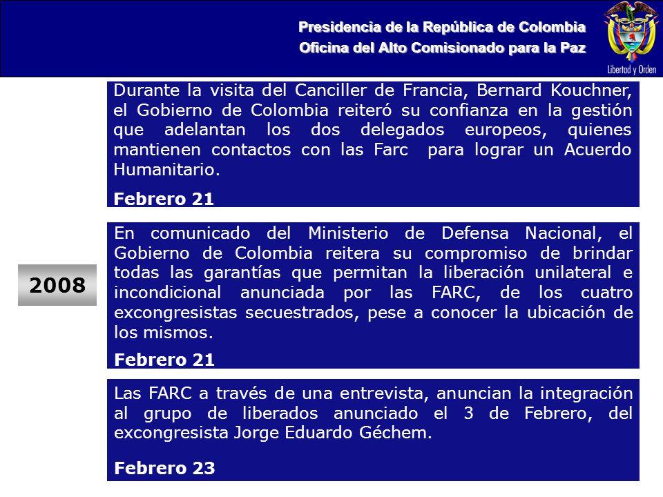 Presidencia de la República de Colombia Oficina del Alto Comisionado para la Paz 2008 Durante la visita del Canciller de Francia, Bernard Kouchner, el Gobierno de Colombia reiteró su confianza en la gestión que adelantan los dos delegados europeos, quienes mantienen contactos con las Farc para lograr un Acuerdo Humanitario.