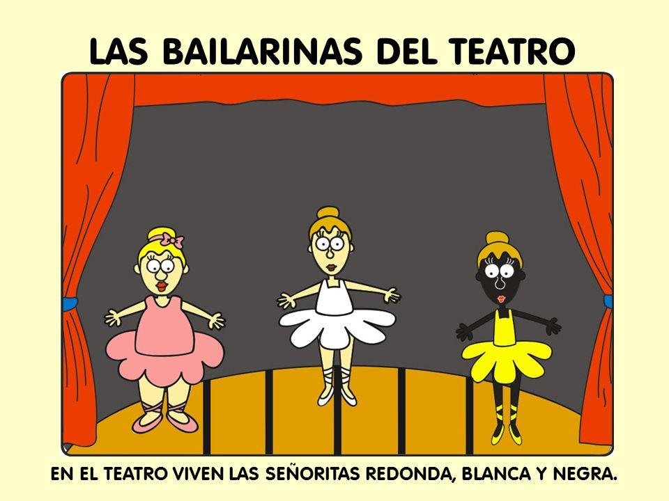 LAS BAILARINAS DEL TEATRO EN EL TEATRO VIVEN LAS SEÑORITAS REDONDA, BLANCA Y NEGRA.