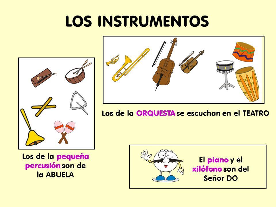 LOS INSTRUMENTOS Los de la ORQUESTA se escuchan en el TEATRO Los de la pequeña percusión son de la ABUELA El piano y el xilófono son del Señor DO