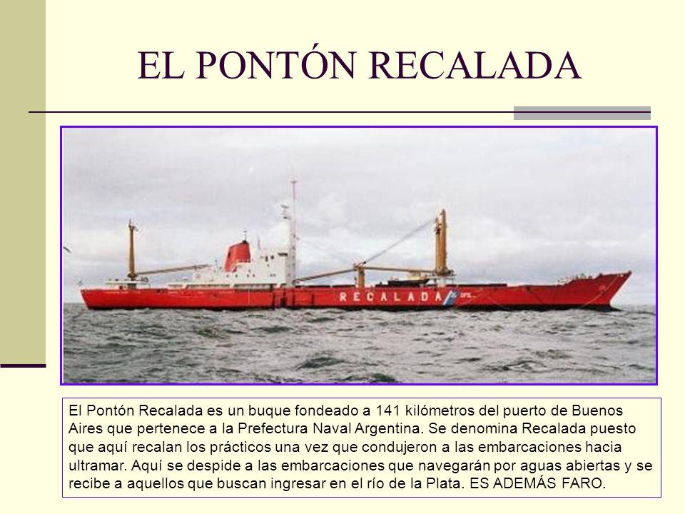 EL PONTÓN RECALADA El Pontón Recalada es un buque fondeado a 141 kilómetros del puerto de Buenos Aires que pertenece a la Prefectura Naval Argentina.