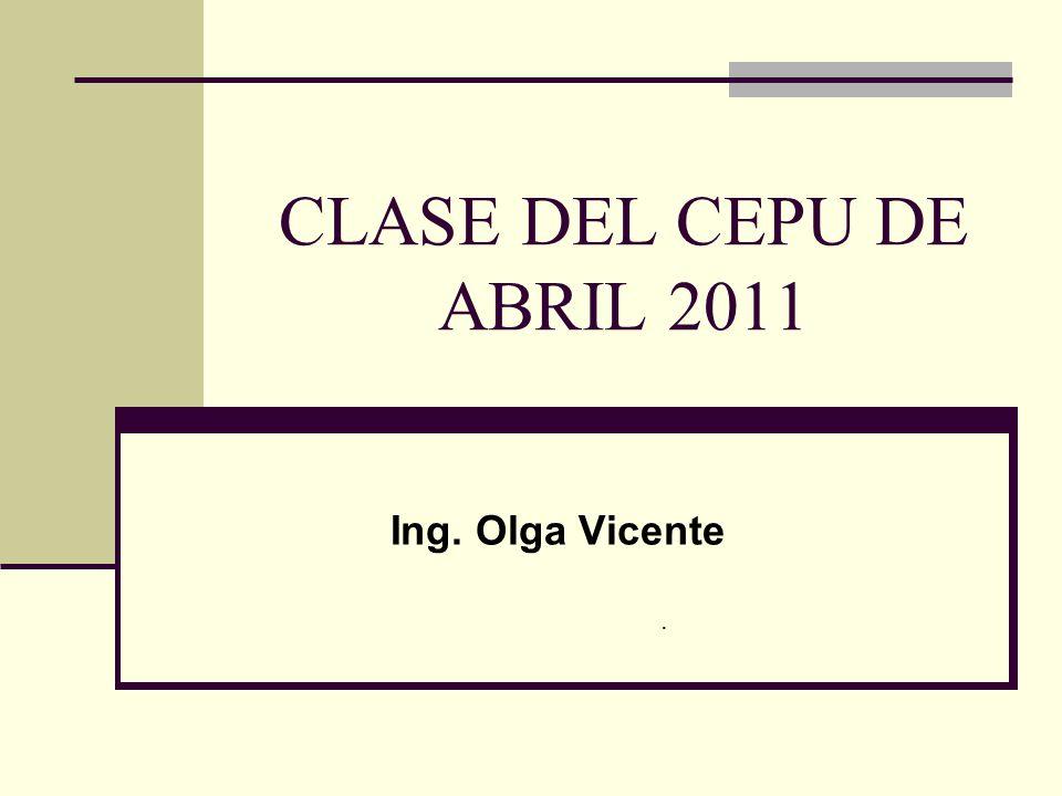 CLASE DEL CEPU DE ABRIL 2011 Ing. Olga Vicente.