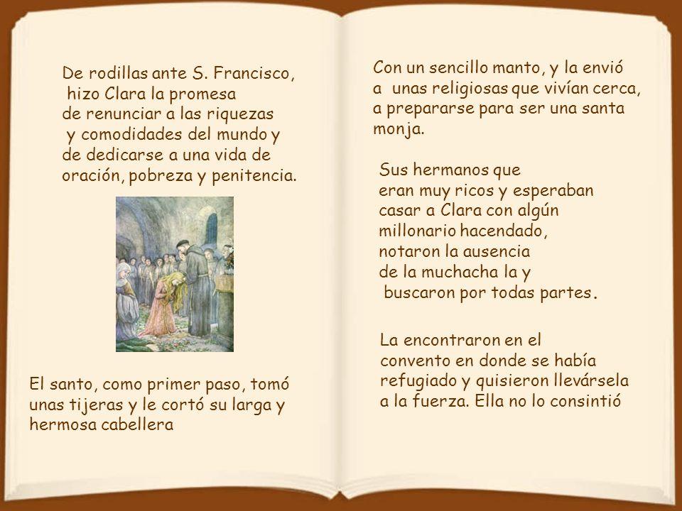Clara significa: vida transparente Nació en Asís, Italia, en 1193.Asís su conversión hacia la vida de plena santidad se efectuó al oír un sermón de San Francisco de Asís.